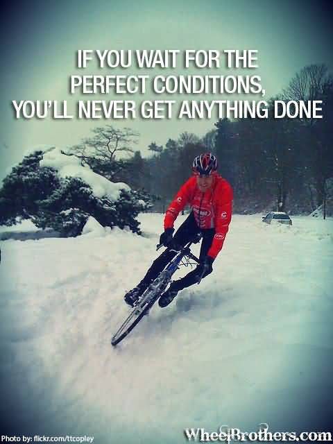 If you wait for the perfect conditions youll never get anything done