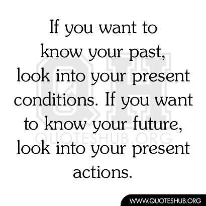 If you want to know your past life look at your present condition.If you want to know your future life look at your present actions