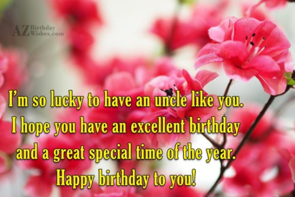 I'm So Lucky To Have An Uncle Like You I Hope You Have An Excellent Birthday Happy Birthday To You
