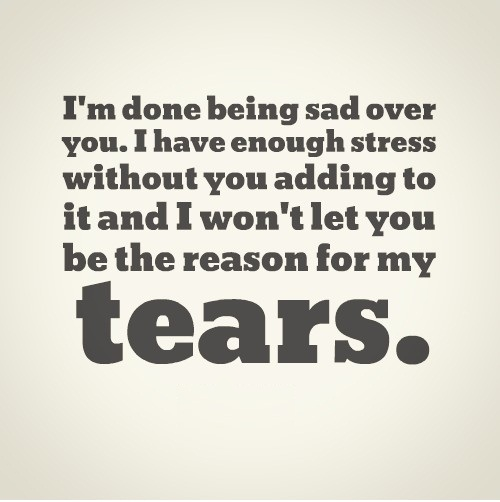 Im done being sad over you i have enough stress without you adding to it and i won't let you be the reason for my tears
