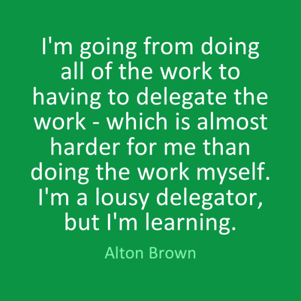 I'm going from doing all of the work to having to delegate the work - which is almost harder for me than doing the work myself. I'm a lousy delegator,