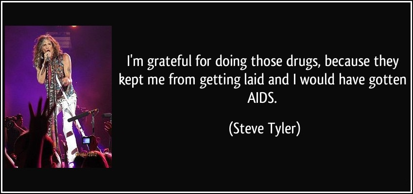 I'm gratful for doing those drugs because they kept me from getting laid - Steve Tyler