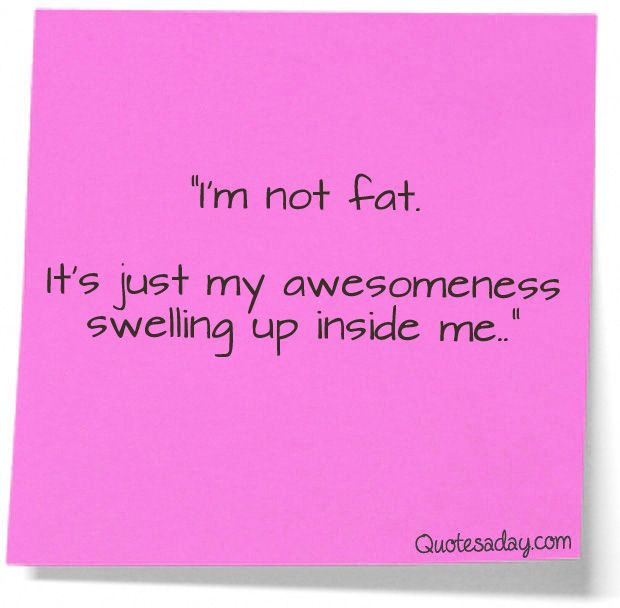 I'm not fat it's just my awesomeness swelling up