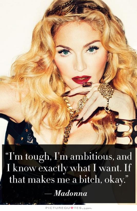 Im tough im ambitious and i know exactly what i want if that makes me a bitch okay - Madonna