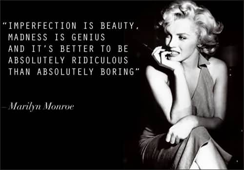 Imperfection is beauty, madness is genius and it's better to be absolutely ridiculous than absolutely boring. Marilyn Monroe