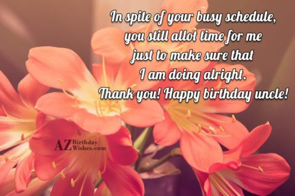 In Spite Of Your Busy Schedule You Still Allot Time For Me Just To Make Sure That I Am Doing Alright Thank You Happy Birthday Uncle