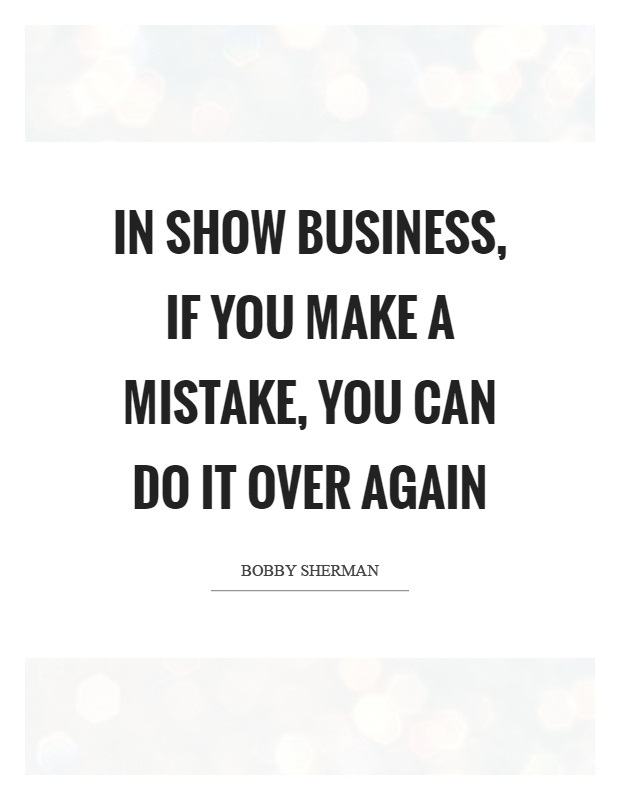 In show business, if you make a mistake, you can do it over again. Bobby Sherman