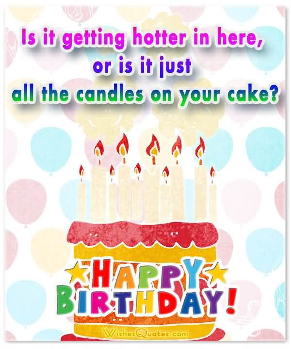 Is It Getting Hotter In Here Or Is It Just All The Candle On Your Cake Happy Birthday