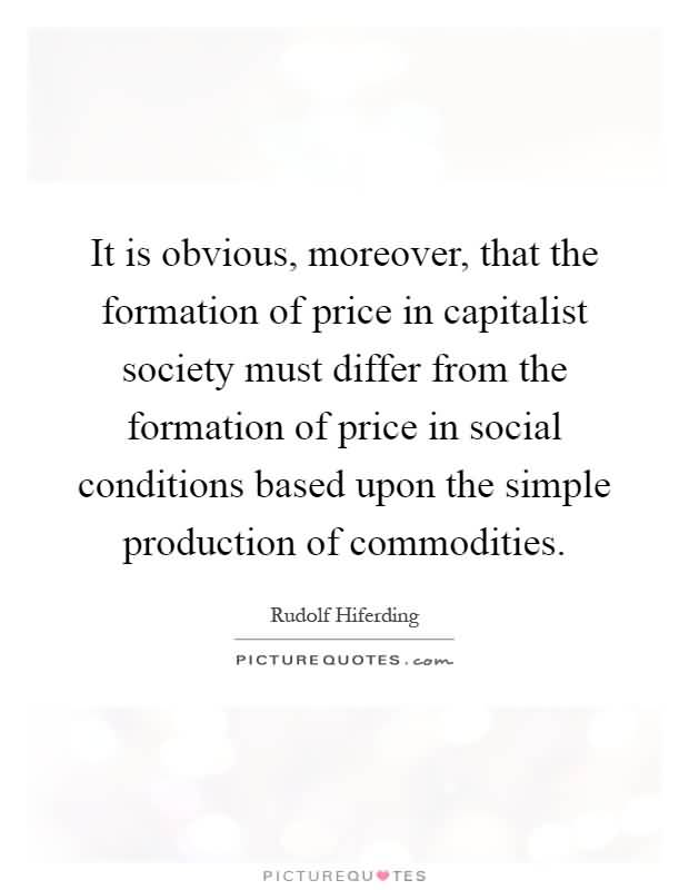 It is obvious moreover that the formation of price in capitalist society must differ from the formation of price in social conditions based upon the.. Rudolf Hiferding