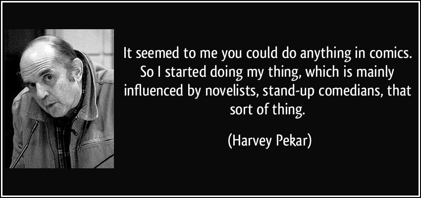 It seemed to me you could do anything in comics so i started doing my things - Harvey Pekar