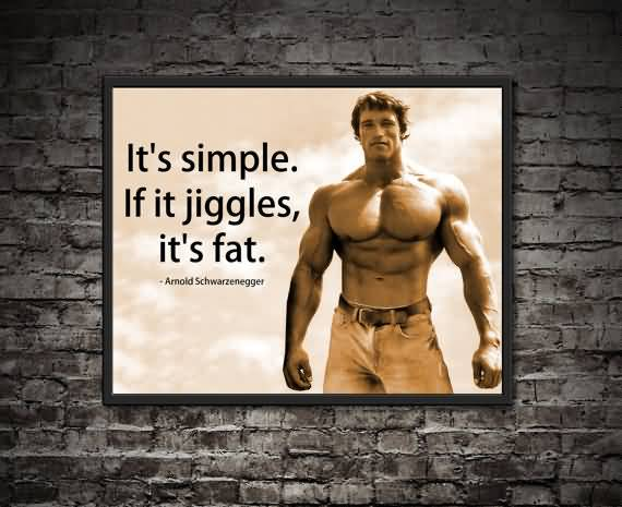 It's simple, if it jiggles, it's fat. Arnold Schwarzenegger