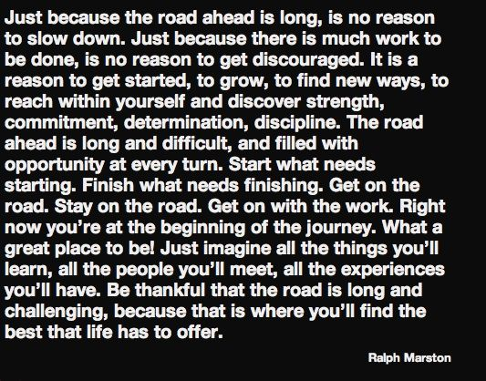 Just because the road ahead is long is no reason to slow down just because there is much work