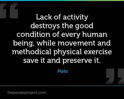 Lack Of Activity Destroys The Good Condition Of Every Human Being. Plato