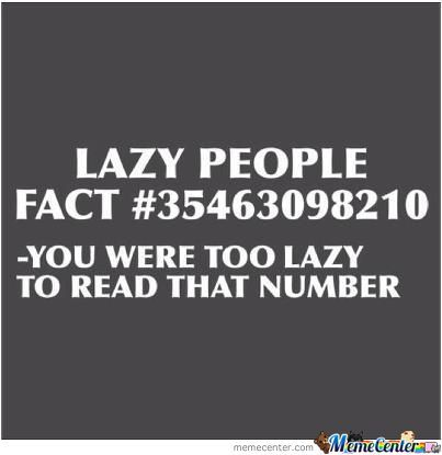 Lazy People Fact #35463098210 You Were Too Lazy To Read That Nuber
