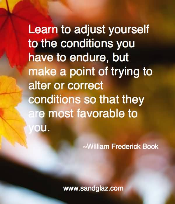 Learn to adjust yourself to the conditions you have to endure but make a point of trying to alter or correct conditions so that they are most.. William Frederick Book