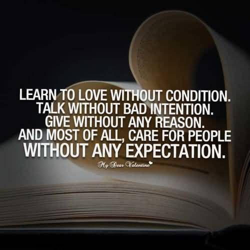 Learn to love without condition. Talk without bad intention. Give without any reason. And most of all care for people without any expectation