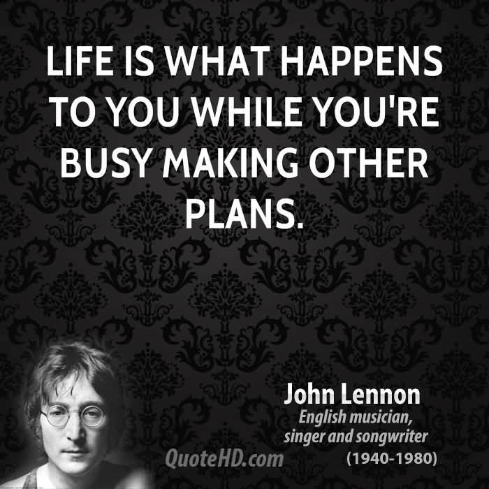 Life is what happens while you are busy making other plans. John Lennon