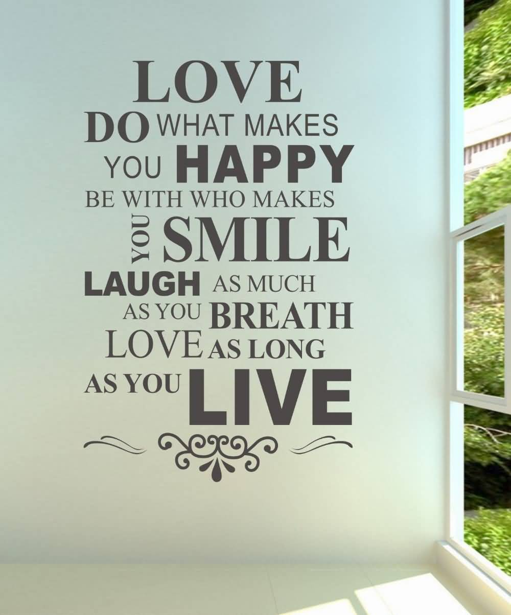 Love do what makes you happy be with who makes you smile laugh as much as you