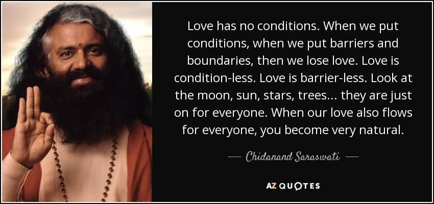 Love has no conditions. When we put conditions when we put barriers and boundaries then we lose love. Love is.. Chidanand Saraswati