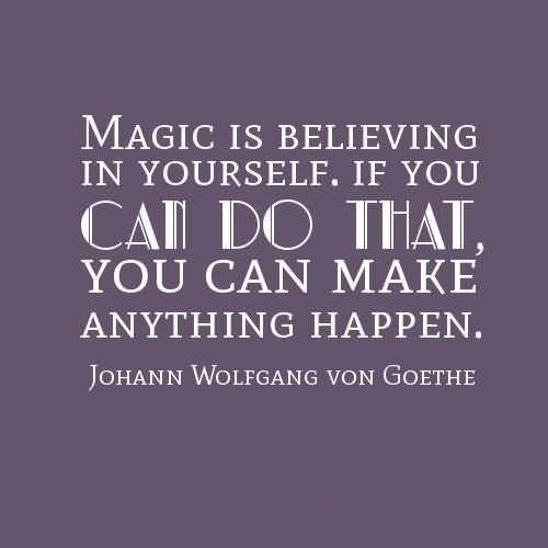 Magic is believing in yourself if you can do that you can make anything happen - Johann Wolfgang von Goethe