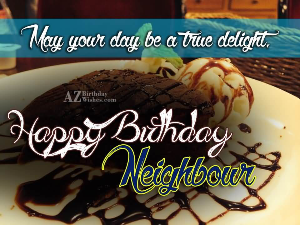 May your day be a true delight happy birthday neighbour