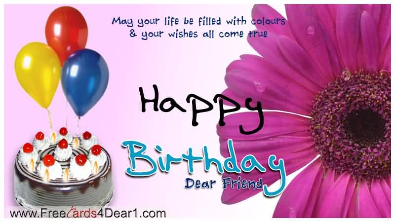 May Your Life Be filled With Colours And Your Wishes All Come True Happy Birthday Dear Friend