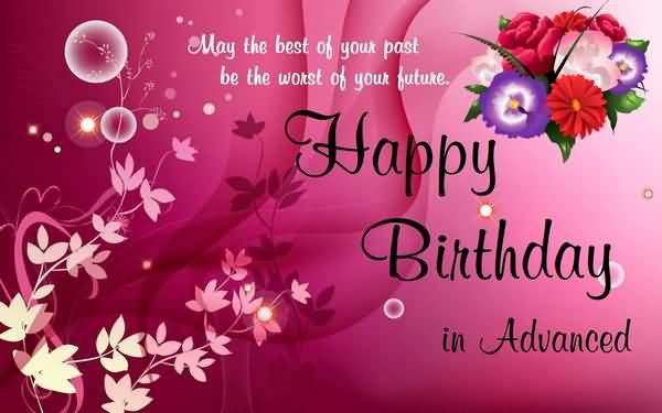 May the Best Of Your Past Be The Worst Of Your Future Happy Birthday In Advanced