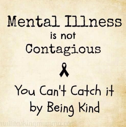 Mental illness is not contagious you can't catch it by being kind