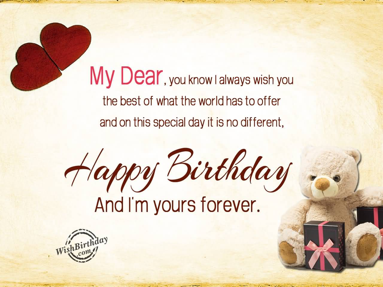 My Dear You Know I Always Wish You The Best Of What The Worlds Has To Offer And On This Special Day It Is No Different Happy Birthday And I'm Yours Forever