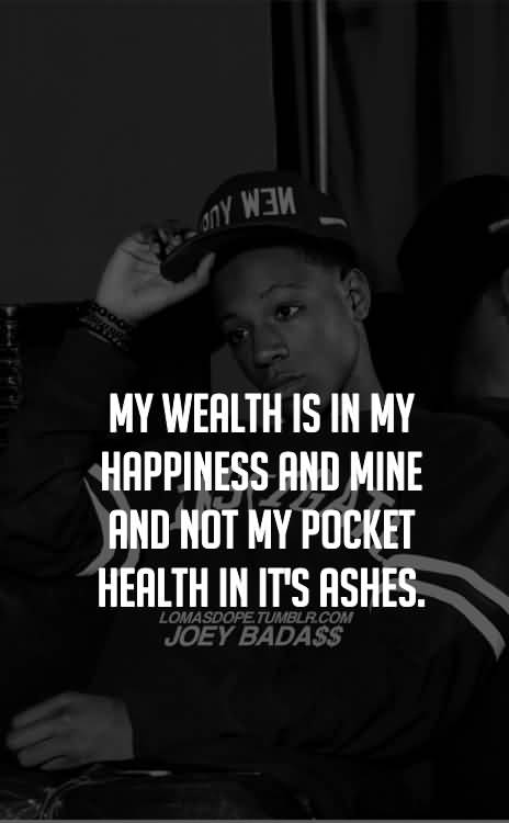 My Wealth Is In My Happiness And Mine And Not My Pocket Health In It's Ashes