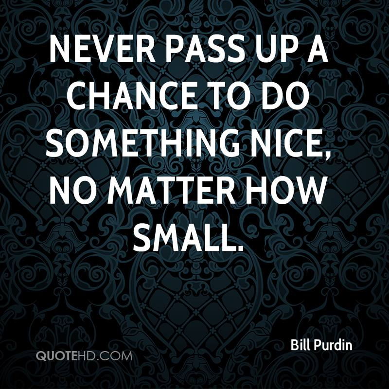 Never Pass Up A Chance To Do Something Nice, No Matter How Small - Bill Purdin