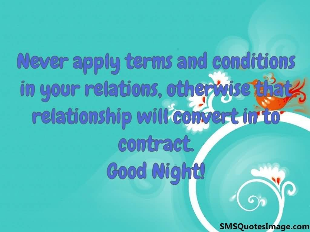Never apply terms and conditions in your relations otherwise that relationship will convert in to contract. Good Night