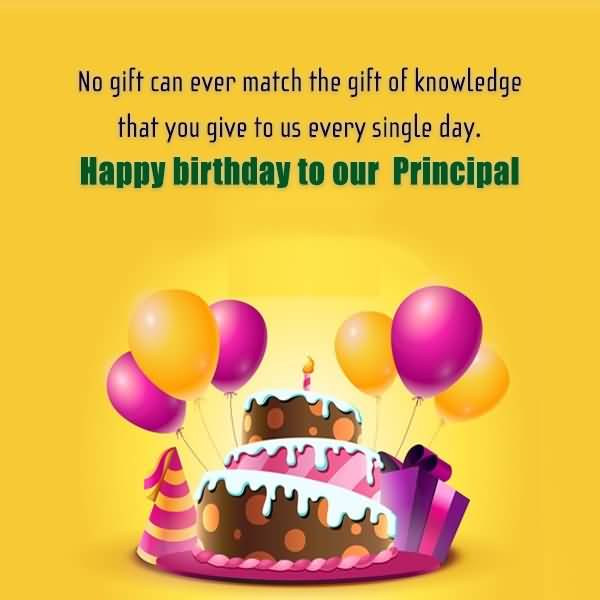 No Gift Can Ever Match The Gift Of Knowledge That You Give To Us Every Single Day Happy Birthday To Our Principal