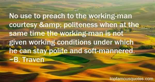 No use to preach to the working man courtesy politeness when at the same time the working man is not given working conditions under which.. B. Traven