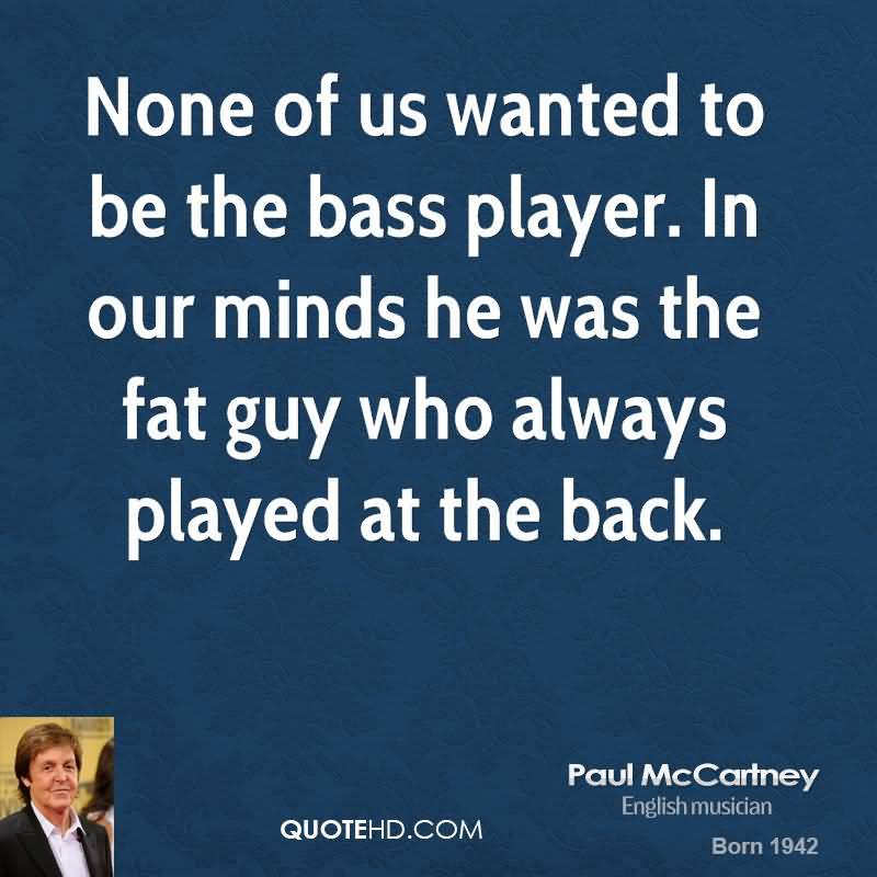 None of us wanted to be the bass player. In our minds he was the fat guy who always played at the back. Paul McCartney