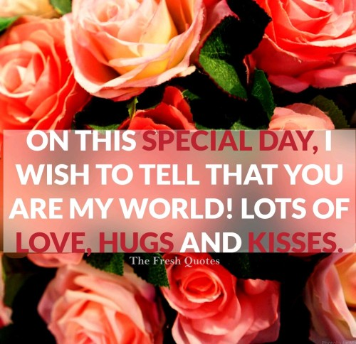 On This Special Day Wish To Tell That You Are My World Lots Of Love Hugs And Kisses