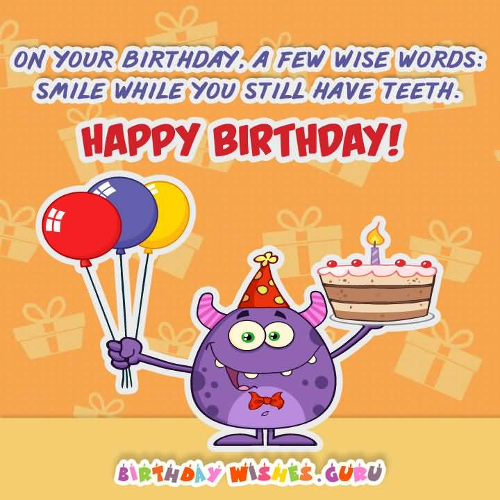 On Your Birthday A Few Wise Words Smile While You Still Have Teeth Happy Birthday