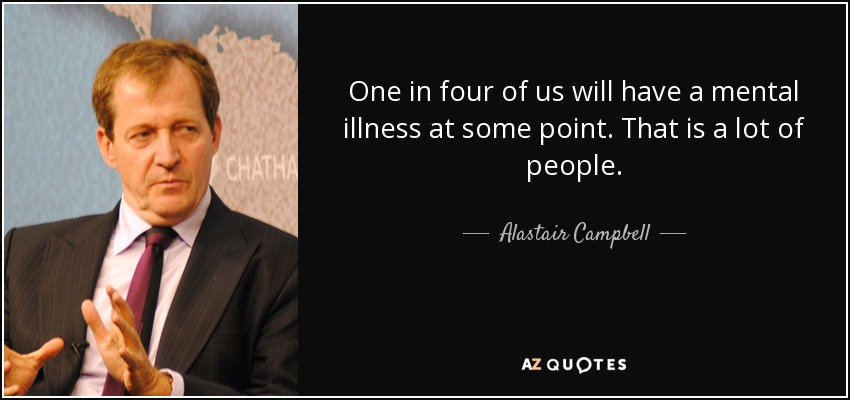 One in four of us will have a mental illness at some point. That is a lot of people. Alastair Campbell