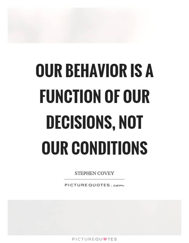 Our behavior is a function of our decisions not our conditions. Stephen Covey