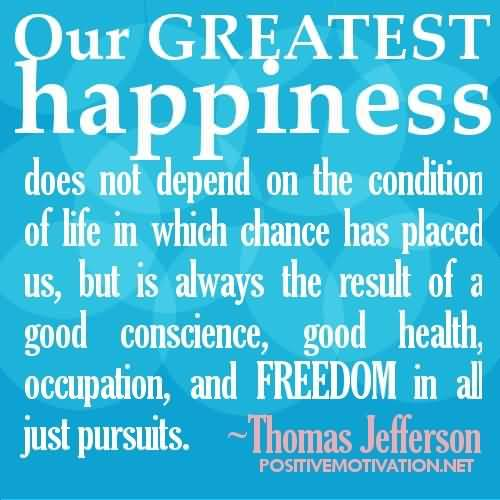 Our-greatest-happiness-does-not-depend-on-the-condition-of-life-in-which-chance-has-placed-us-but-is-always-the-result-of-a-good-conscience-good-health............-Thomas-Jefferson