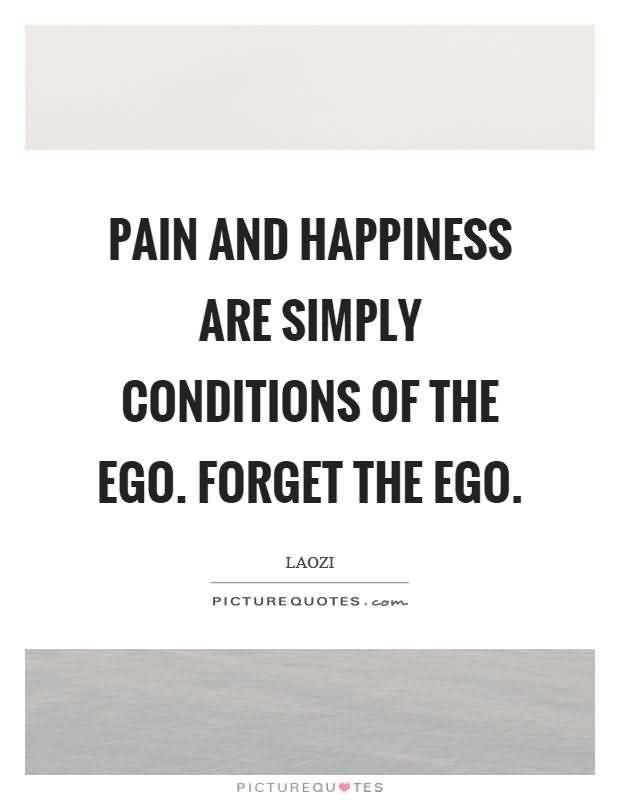 Pain-and-happiness-are-simply-conditions-of-the-ego.-Forget-the-ego.-Laozi