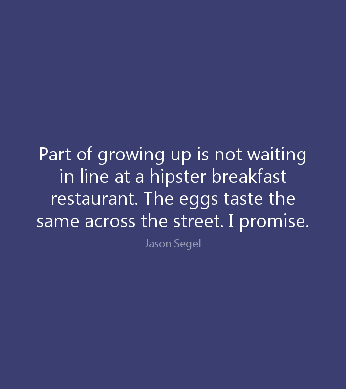 Part of growing up is not waiting in line at a hipster breakfast restaurant. The eggs taste the same across the street. I promise. Jason Segel