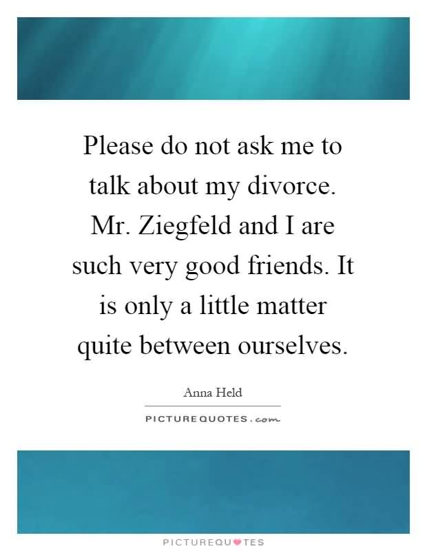 Please do not ask me to talk about my divorce. Mr. Ziegfeld and I are such very good friends. It is only a little matter quite between ourselves. Anna