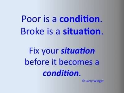 Poor Is A Condition Broke Is A Situation Fix Your Situation Before It Becomes A Condition. Larry Winget