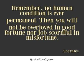 Remember No Human Condition Is Ever Permanent. Then You Will Not Be Overjoyed In Good Fortune Nor Too Scornful In Misfortune. Socrates