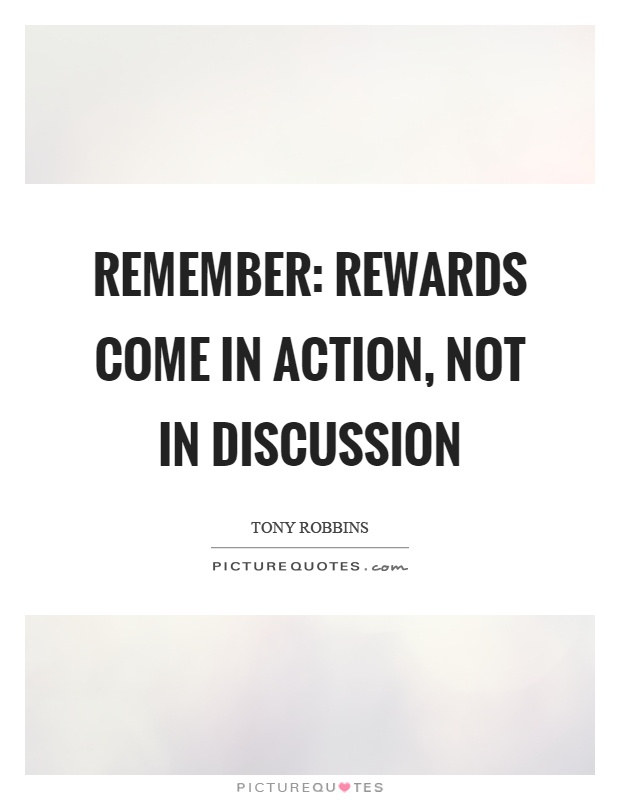 Remember Rewards come in action not in discussion