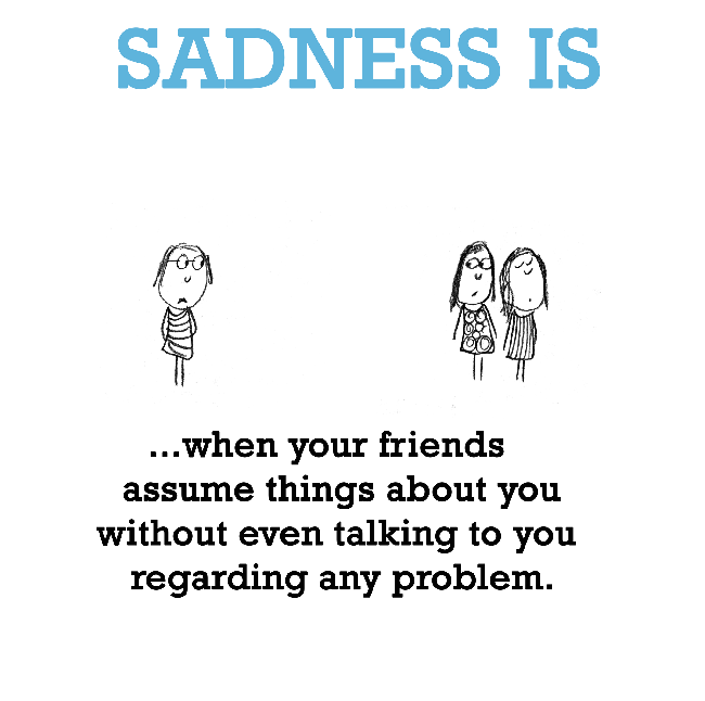 Sadness is when you friends assume things about you without even talking to you regarding any problem
