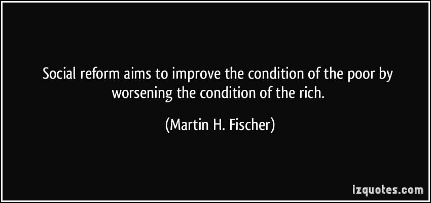 Social-reform-aims-to-improve-the-condition-of-the-poor-by-worsening-the-condition-of-the-rich.-Martin-H.-Fischer