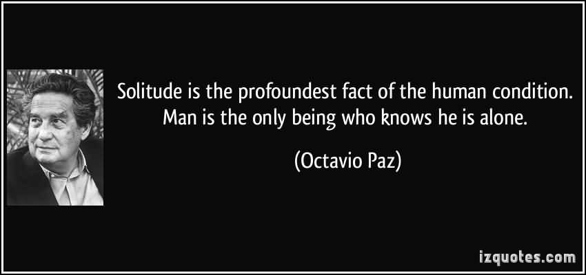 Solitude Is The Profoundest Fact Of The Human Condition Man Is The Only Being Who Knows He Is Alone. Octavio Paz