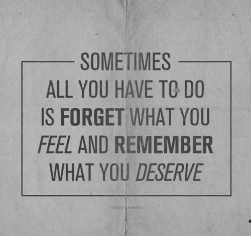 Good Sometimes All You Have To Do Is Forget What You Feel And Remember